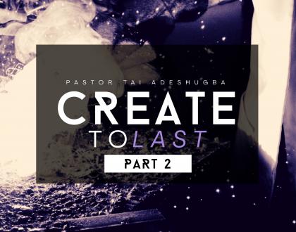 Create To Last (Part 2)