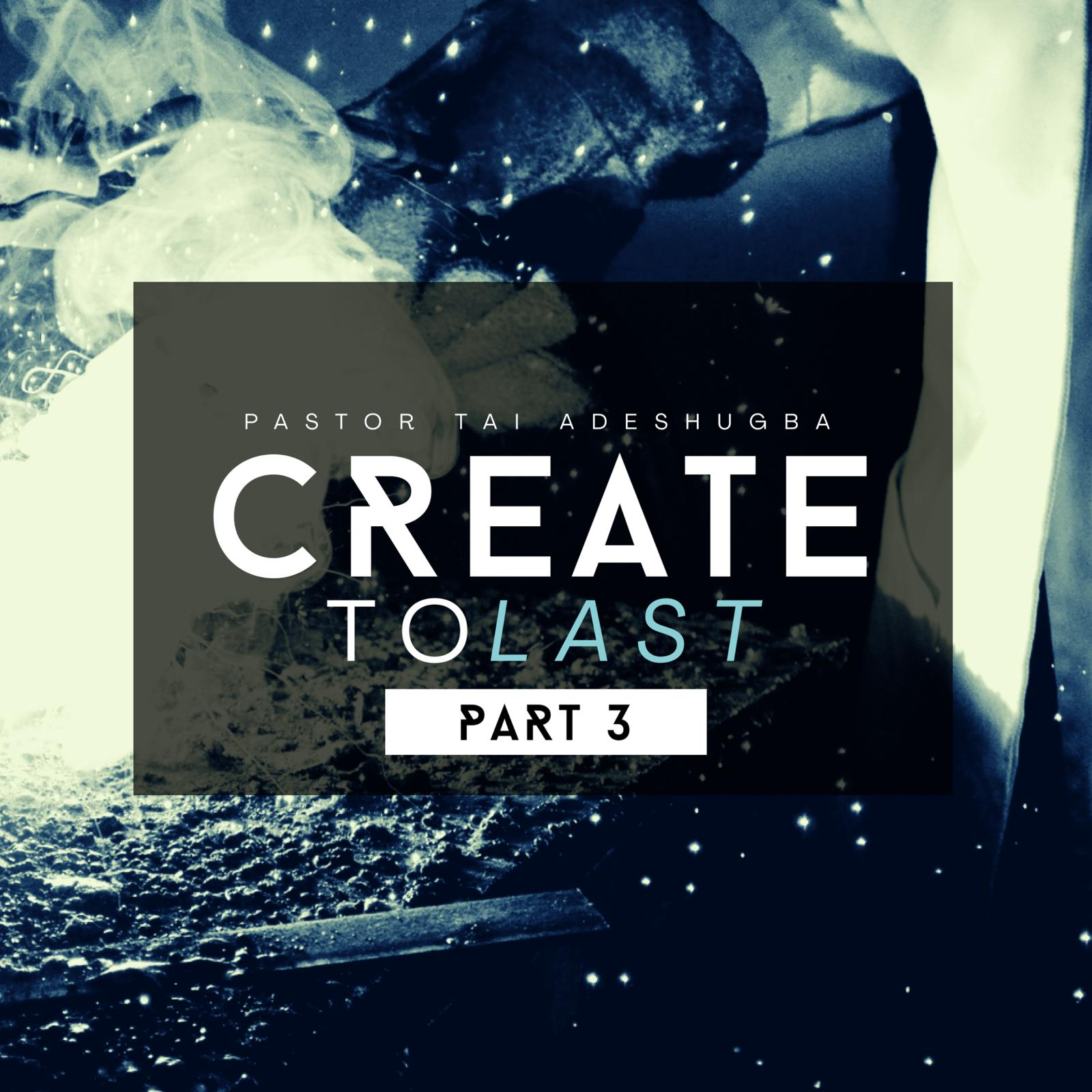 Create To Last (Part 3)