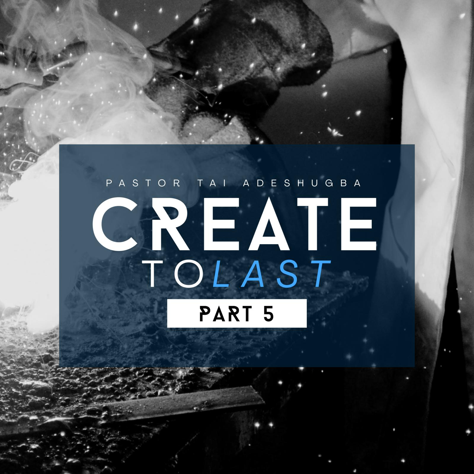Create To Last (Part 5)